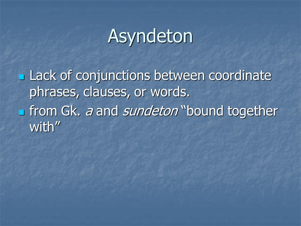 Asyndeton Lack of conjunctions between coordinate phrases, clauses, or words.