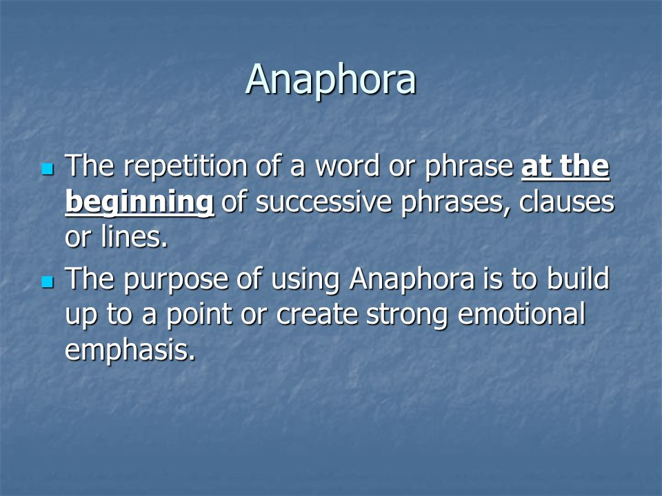 Anaphora The repetition of a word or phrase at the beginning of successive phrases, clauses or lines.