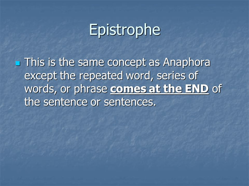 Epistrophe This is the same concept as Anaphora except the repeated word, series of words, or phrase comes at the END of the sentence or sentences.