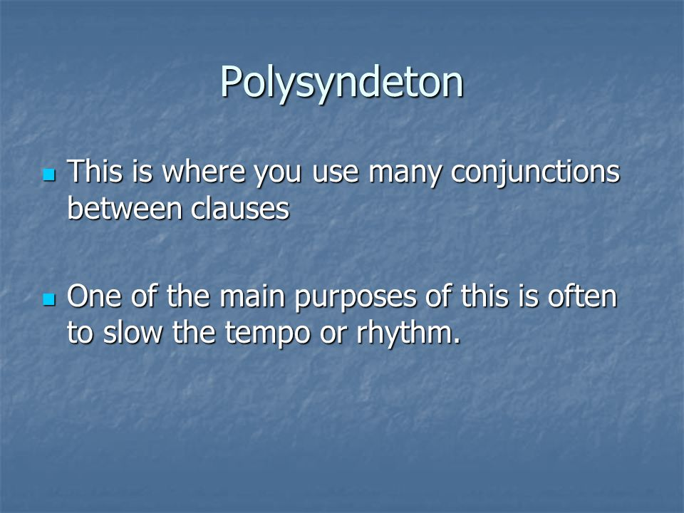 Polysyndeton This is where you use many conjunctions between clauses This is where you use many conjunctions between clauses One of the main purposes of this is often to slow the tempo or rhythm.