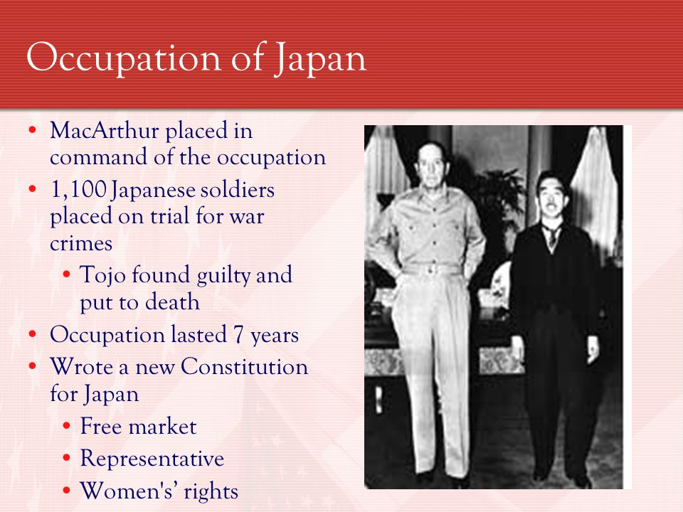 Occupation of Japan MacArthur placed in command of the occupation 1,100 Japanese soldiers placed on trial for war crimes Tojo found guilty and put to death Occupation lasted 7 years Wrote a new Constitution for Japan Free market Representative Women s' rights