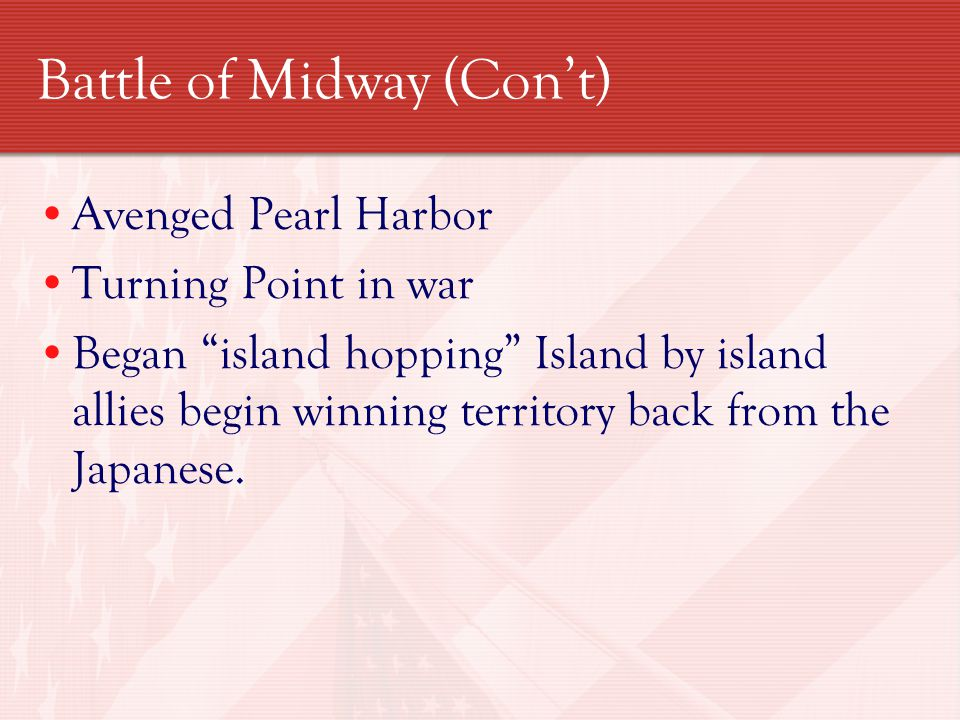 Battle of Midway (Con't) Avenged Pearl Harbor Turning Point in war Began island hopping Island by island allies begin winning territory back from the Japanese.