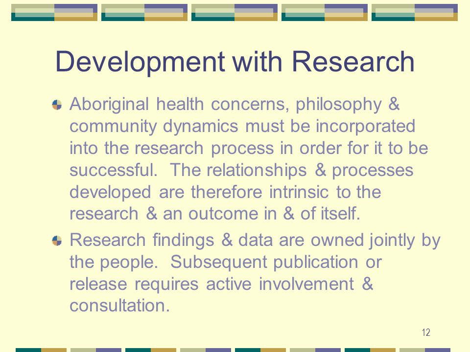 12 Development with Research Aboriginal health concerns, philosophy & community dynamics must be incorporated into the research process in order for it to be successful.