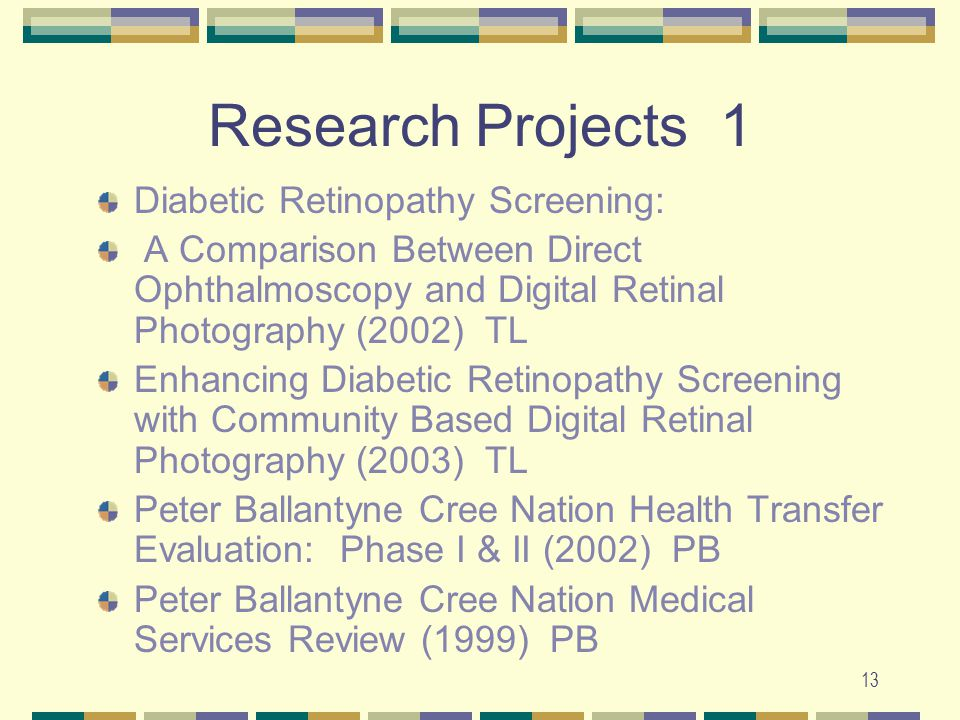 13 Research Projects 1 Diabetic Retinopathy Screening: A Comparison Between Direct Ophthalmoscopy and Digital Retinal Photography (2002) TL Enhancing Diabetic Retinopathy Screening with Community Based Digital Retinal Photography (2003) TL Peter Ballantyne Cree Nation Health Transfer Evaluation: Phase I & II (2002) PB Peter Ballantyne Cree Nation Medical Services Review (1999) PB