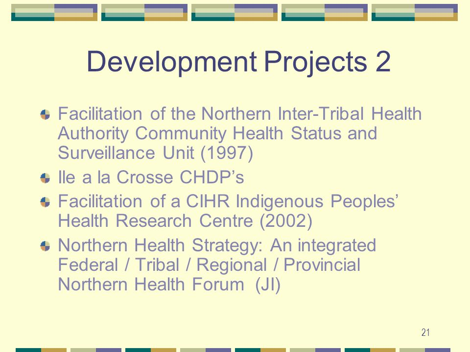 21 Development Projects 2 Facilitation of the Northern Inter-Tribal Health Authority Community Health Status and Surveillance Unit (1997) Ile a la Crosse CHDP's Facilitation of a CIHR Indigenous Peoples' Health Research Centre (2002) Northern Health Strategy: An integrated Federal / Tribal / Regional / Provincial Northern Health Forum (JI)