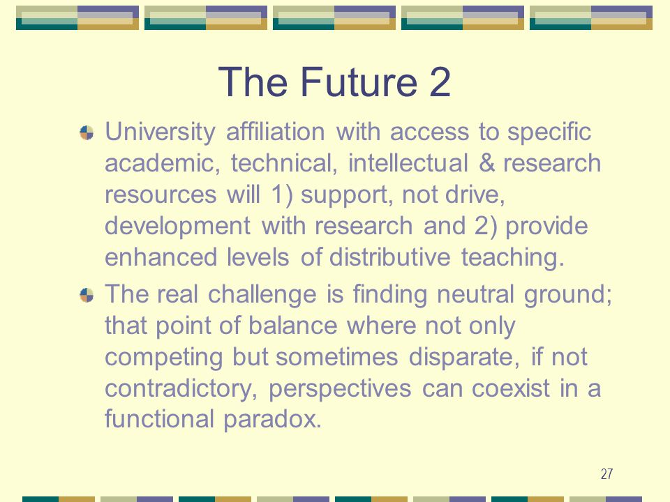 27 The Future 2 University affiliation with access to specific academic, technical, intellectual & research resources will 1) support, not drive, development with research and 2) provide enhanced levels of distributive teaching.