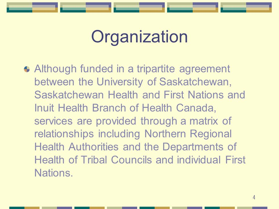 4 Organization Although funded in a tripartite agreement between the University of Saskatchewan, Saskatchewan Health and First Nations and Inuit Health Branch of Health Canada, services are provided through a matrix of relationships including Northern Regional Health Authorities and the Departments of Health of Tribal Councils and individual First Nations.