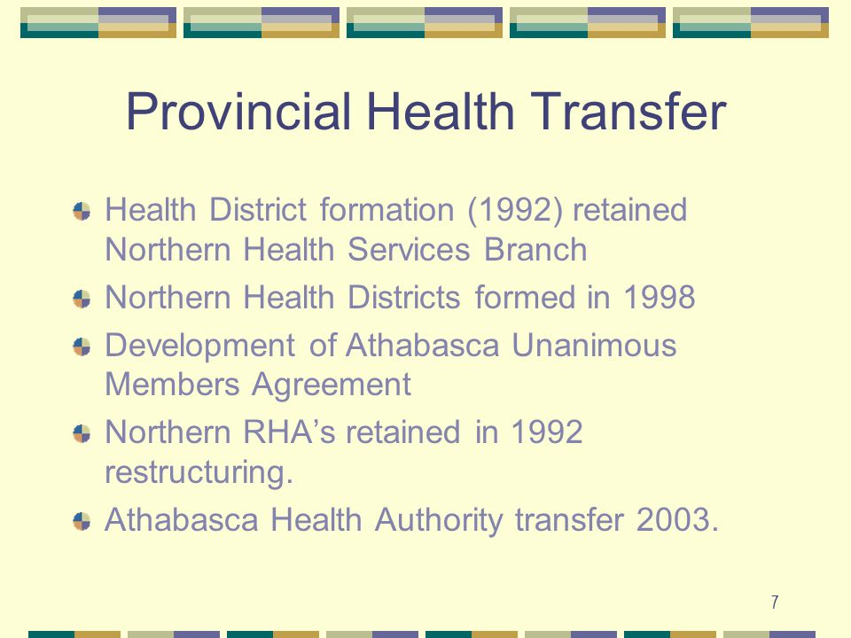 7 Provincial Health Transfer Health District formation (1992) retained Northern Health Services Branch Northern Health Districts formed in 1998 Development of Athabasca Unanimous Members Agreement Northern RHA's retained in 1992 restructuring.