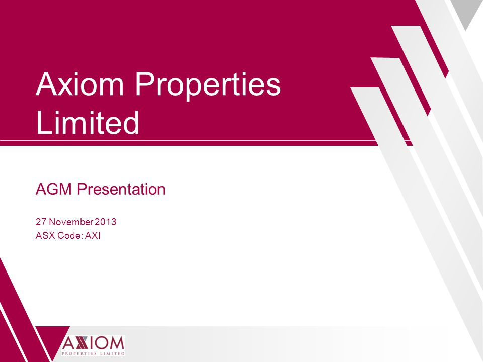 Axiom Properties Limited AGM Presentation 27 November 2013 ASX Code: AXI