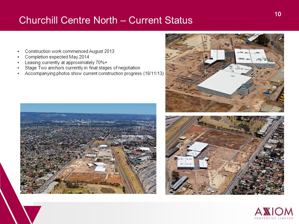 10 Churchill Centre North – Current Status Construction work commenced August 2013 Completion expected May 2014 Leasing currently at approximately 70%+ Stage Two anchors currently in final stages of negotiation Accompanying photos show current construction progress (18/11/13)