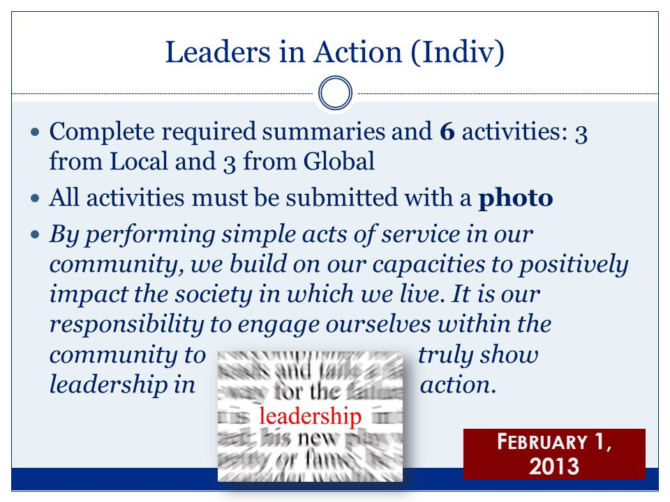 Leaders in Action (Indiv) Complete required summaries and 6 activities: 3 from Local and 3 from Global All activities must be submitted with a photo By performing simple acts of service in our community, we build on our capacities to positively impact the society in which we live.