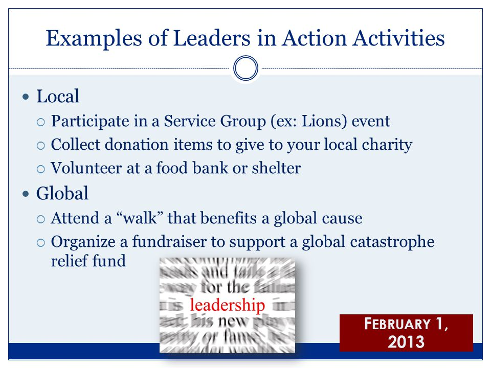 Examples of Leaders in Action Activities Local  Participate in a Service Group (ex: Lions) event  Collect donation items to give to your local charity  Volunteer at a food bank or shelter Global  Attend a walk that benefits a global cause  Organize a fundraiser to support a global catastrophe relief fund F EBRUARY 1, 2013