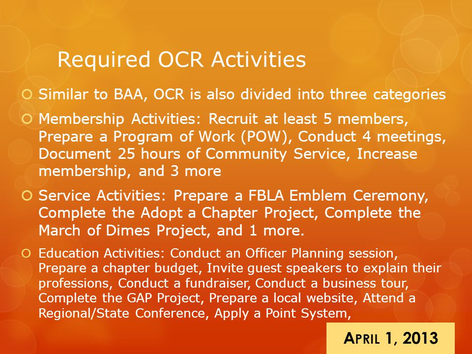 Required OCR Activities  Similar to BAA, OCR is also divided into three categories  Membership Activities: Recruit at least 5 members, Prepare a Program of Work (POW), Conduct 4 meetings, Document 25 hours of Community Service, Increase membership, and 3 more  Service Activities: Prepare a FBLA Emblem Ceremony, Complete the Adopt a Chapter Project, Complete the March of Dimes Project, and 1 more.