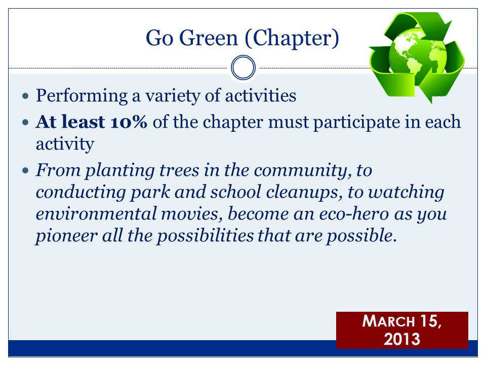 Go Green (Chapter) Performing a variety of activities At least 10% of the chapter must participate in each activity From planting trees in the community, to conducting park and school cleanups, to watching environmental movies, become an eco-hero as you pioneer all the possibilities that are possible.