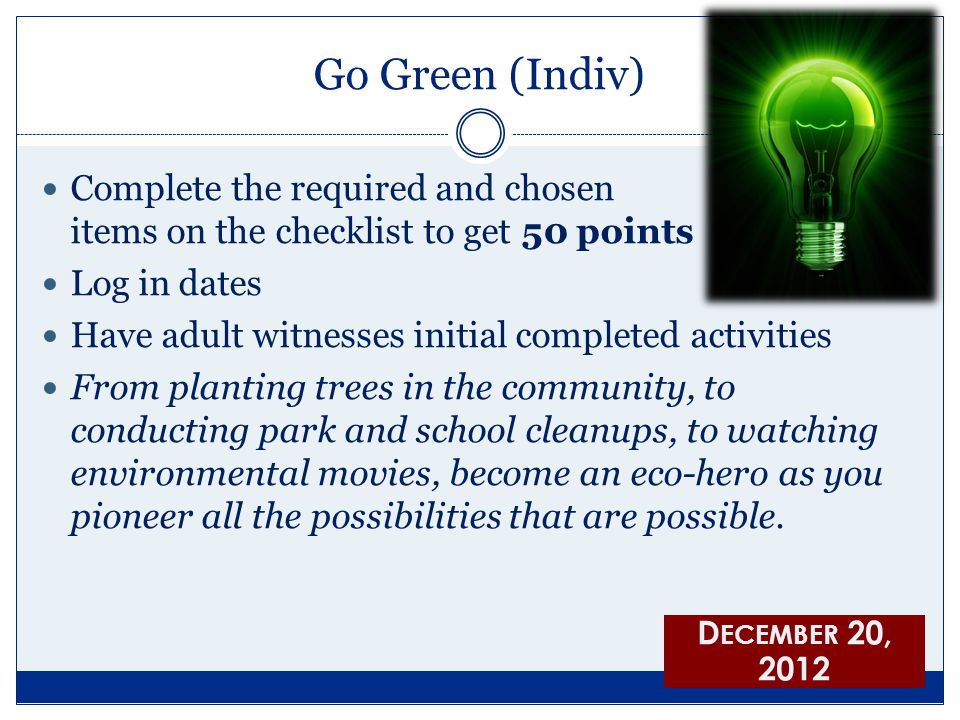 Go Green (Indiv) Complete the required and chosen items on the checklist to get 50 points Log in dates Have adult witnesses initial completed activities From planting trees in the community, to conducting park and school cleanups, to watching environmental movies, become an eco-hero as you pioneer all the possibilities that are possible.