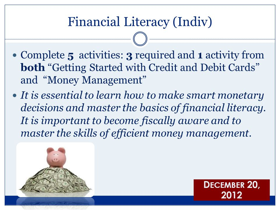 Financial Literacy (Indiv) Complete 5 activities: 3 required and 1 activity from both Getting Started with Credit and Debit Cards and Money Management It is essential to learn how to make smart monetary decisions and master the basics of financial literacy.