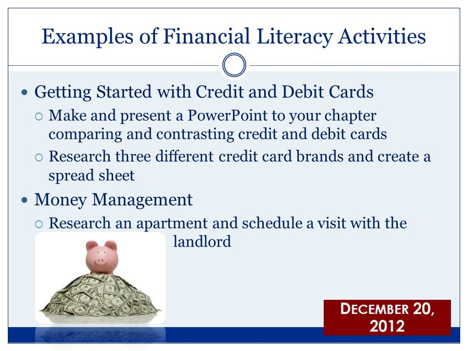 Examples of Financial Literacy Activities Getting Started with Credit and Debit Cards  Make and present a PowerPoint to your chapter comparing and contrasting credit and debit cards  Research three different credit card brands and create a spread sheet Money Management  Research an apartment and schedule a visit with the klklklklklk landlord D ECEMBER 20, 2012