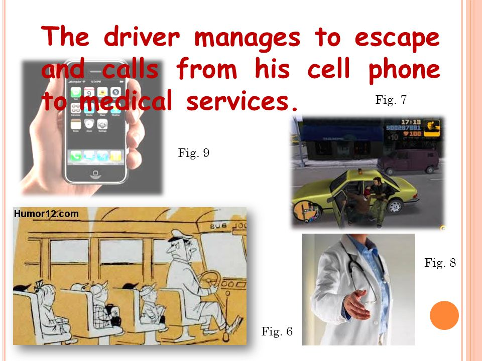 The driver manages to escape and calls from his cell phone to medical services. Fig. 6 Fig. 7 Fig. 8 Fig. 9