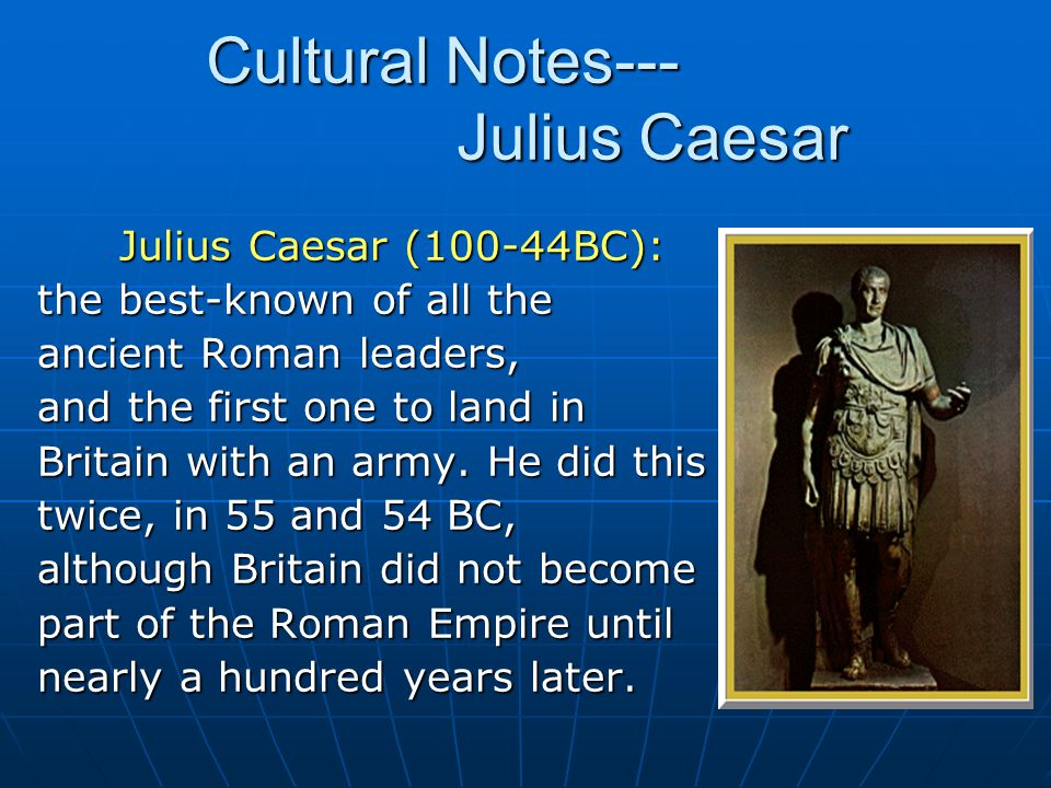 Julius Caesar (100-44BC): Julius Caesar (100-44BC): the best-known of all the ancient Roman leaders, and the first one to land in Britain with an army