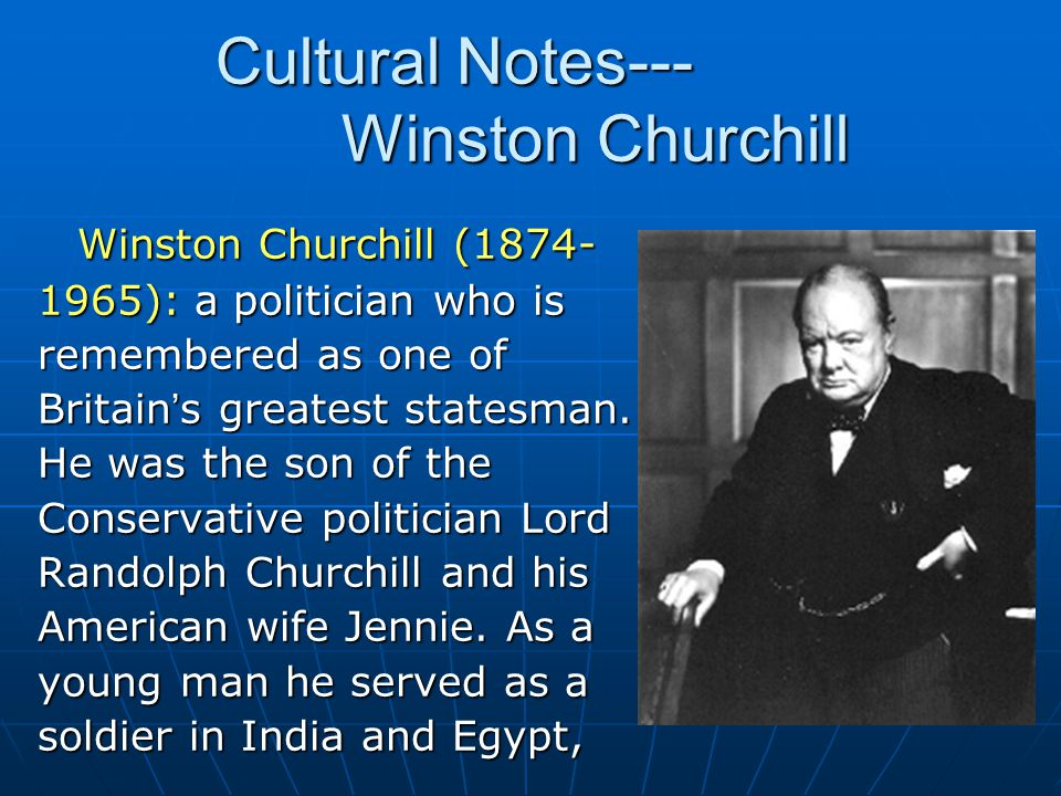 Winston Churchill (1874- 1965): a politician who is remembered as one of Britain ' s greatest statesman. He was the son of the Conservative politician