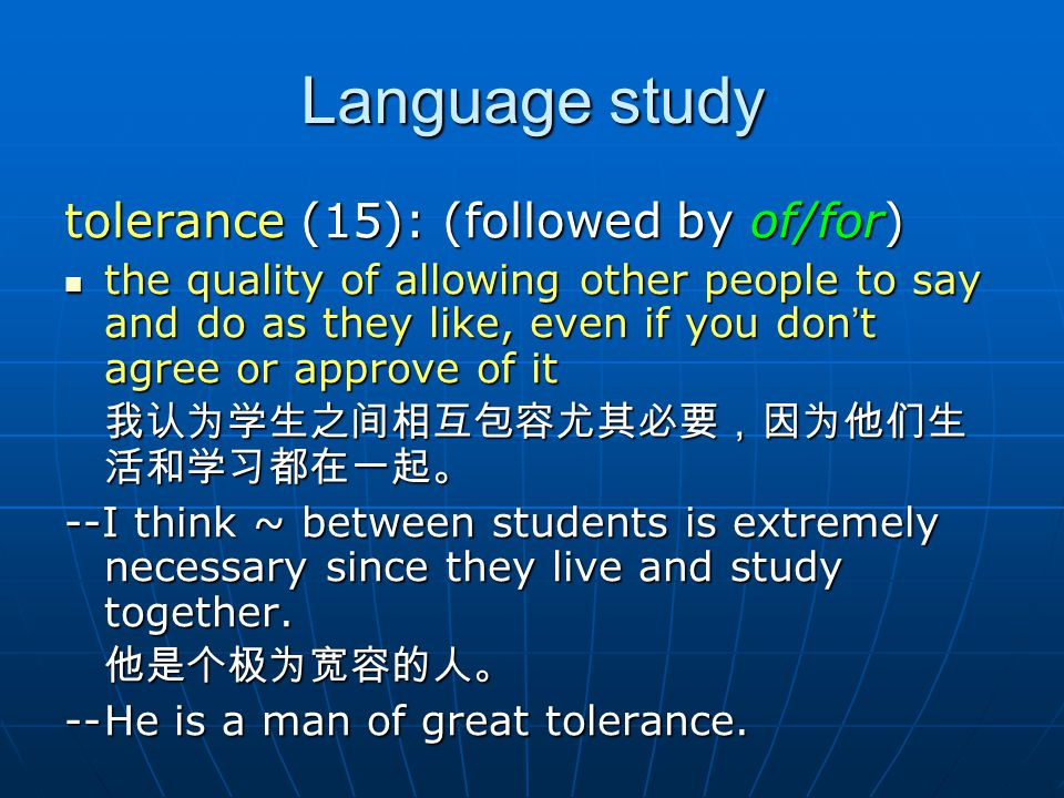Language study tolerance (15): (followed by of/for) the quality of allowing other people to say and do as they like, even if you don ' t agree or appr