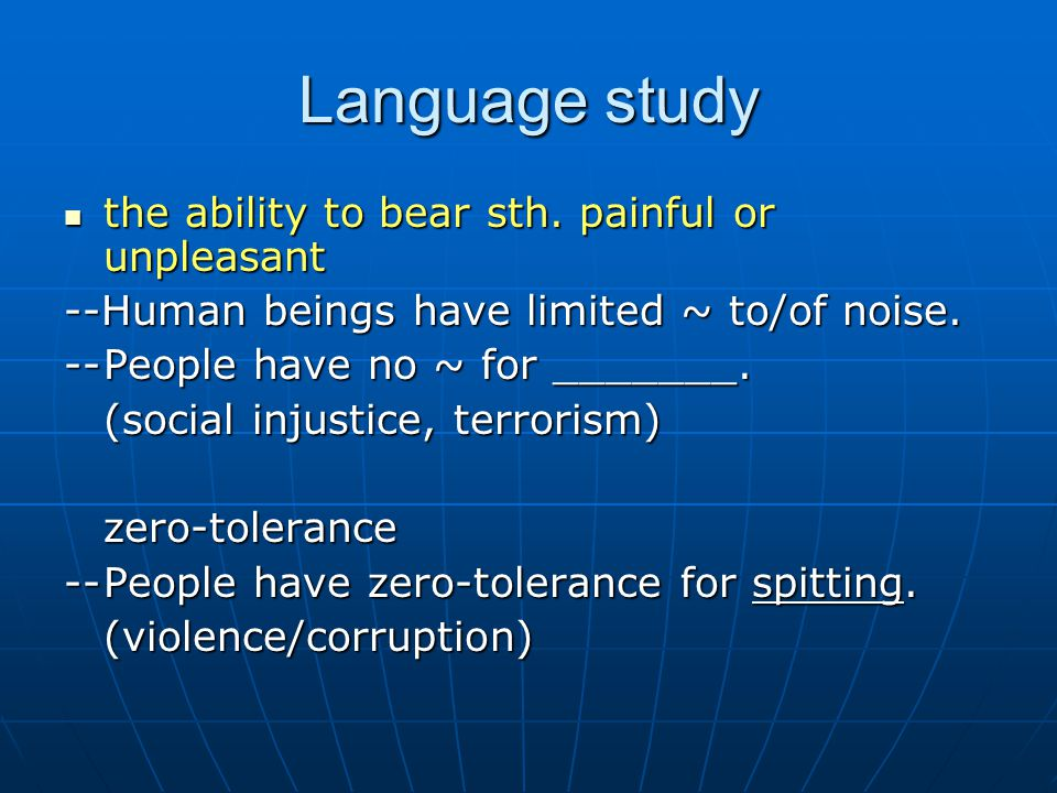 Language study the ability to bear sth. painful or unpleasant the ability to bear sth. painful or unpleasant --Human beings have limited ~ to/of noise