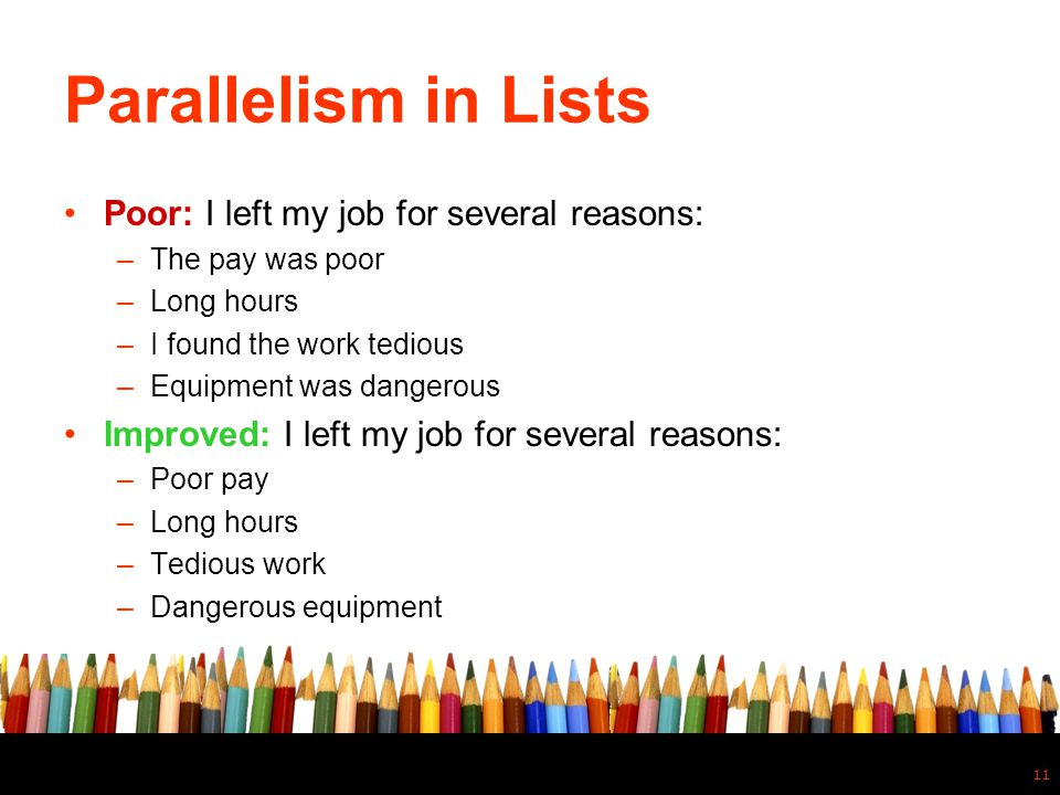 Parallelism in Lists Poor: I left my job for several reasons: –The pay was poor –Long hours –I found the work tedious –Equipment was dangerous Improve