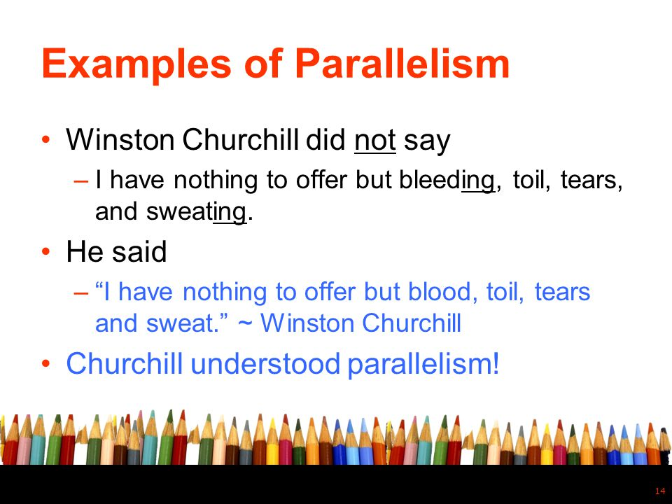 """Examples of Parallelism Winston Churchill did not say –I have nothing to offer but bleeding, toil, tears, and sweating. He said –""""I have nothing to of"""