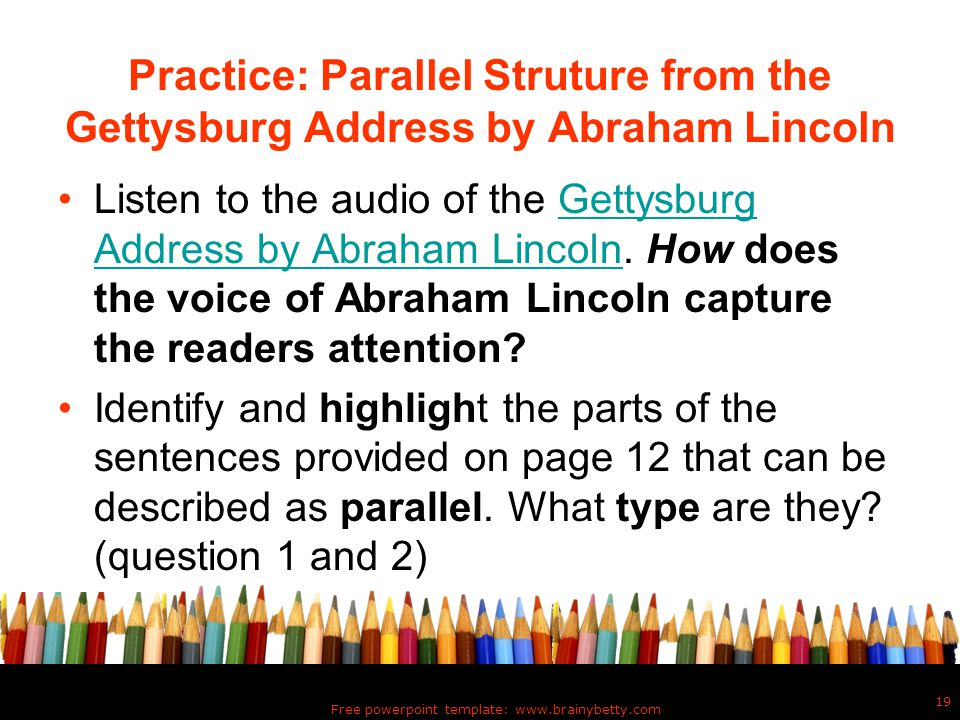 Practice: Parallel Struture from the Gettysburg Address by Abraham Lincoln Listen to the audio of the Gettysburg Address by Abraham Lincoln. How does