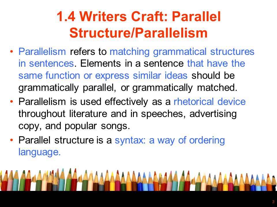 1.4 Writers Craft: Parallel Structure/Parallelism Parallelism refers to matching grammatical structures in sentences. Elements in a sentence that have