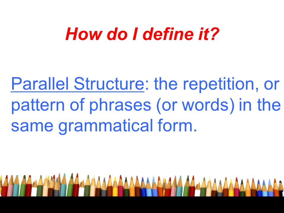 How do I define it? Parallel Structure: the repetition, or pattern of phrases (or words) in the same grammatical form.