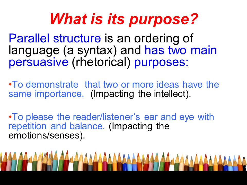 What is its purpose? Parallel structure is an ordering of language (a syntax) and has two main persuasive (rhetorical) purposes: To demonstrate that t