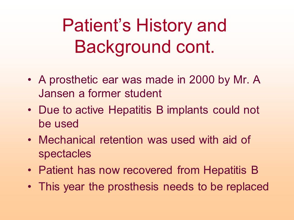 Patient's History and Background cont. A prosthetic ear was made in 2000 by Mr. A Jansen a former student Due to active Hepatitis B implants could not