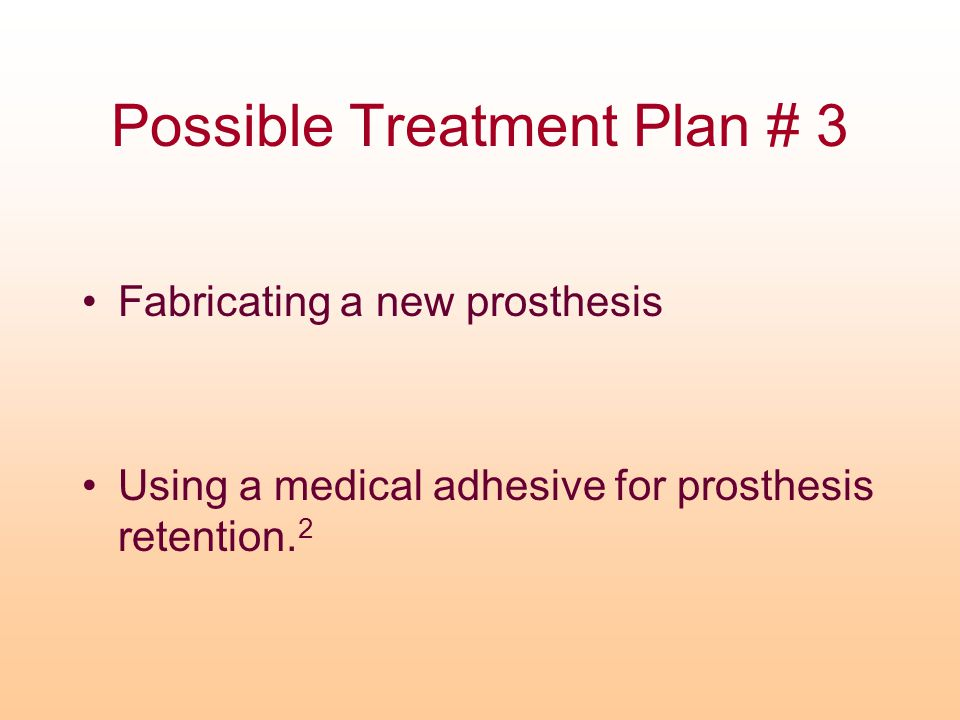 Possible Treatment Plan # 3 Fabricating a new prosthesis Using a medical adhesive for prosthesis retention. 2