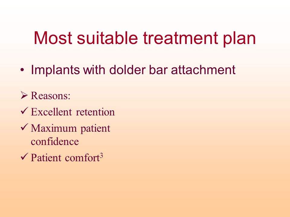 Most suitable treatment plan Implants with dolder bar attachment  Reasons: Excellent retention Maximum patient confidence Patient comfort 3
