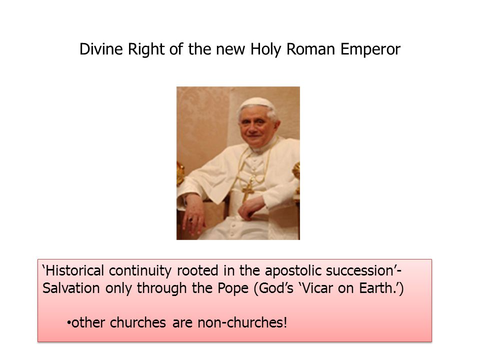 Divine Right of the new Holy Roman Emperor 'Historical continuity rooted in the apostolic succession'- Salvation only through the Pope (God's 'Vicar on Earth.') other churches are non-churches.