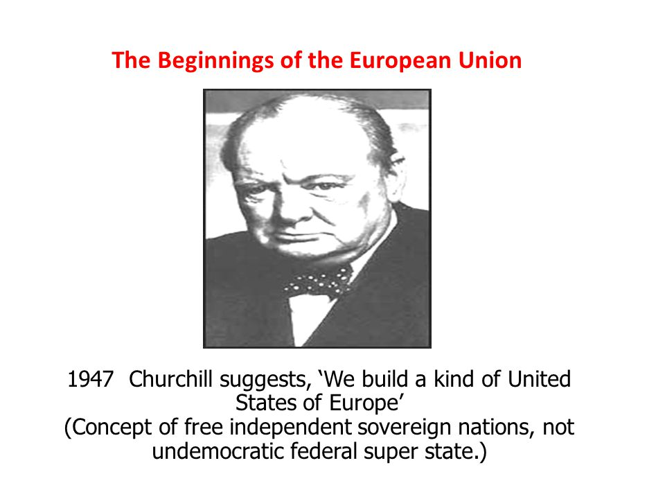The Beginnings of the European Union 1947 Churchill suggests, 'We build a kind of United States of Europe' (Concept of free independent sovereign nations, not undemocratic federal super state.)