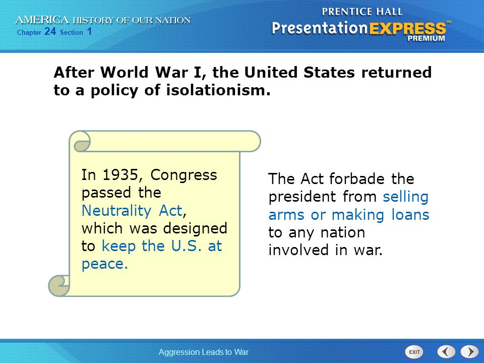 Chapter 24 Section 1 Aggression Leads to War In 1935, Congress passed the Neutrality Act, which was designed to keep the U.S. at peace. The Act forbad