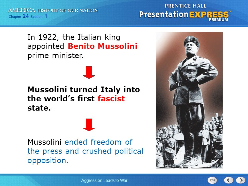 Chapter 24 Section 1 Aggression Leads to War Mussolini turned Italy into the world's first fascist state. In 1922, the Italian king appointed Benito M