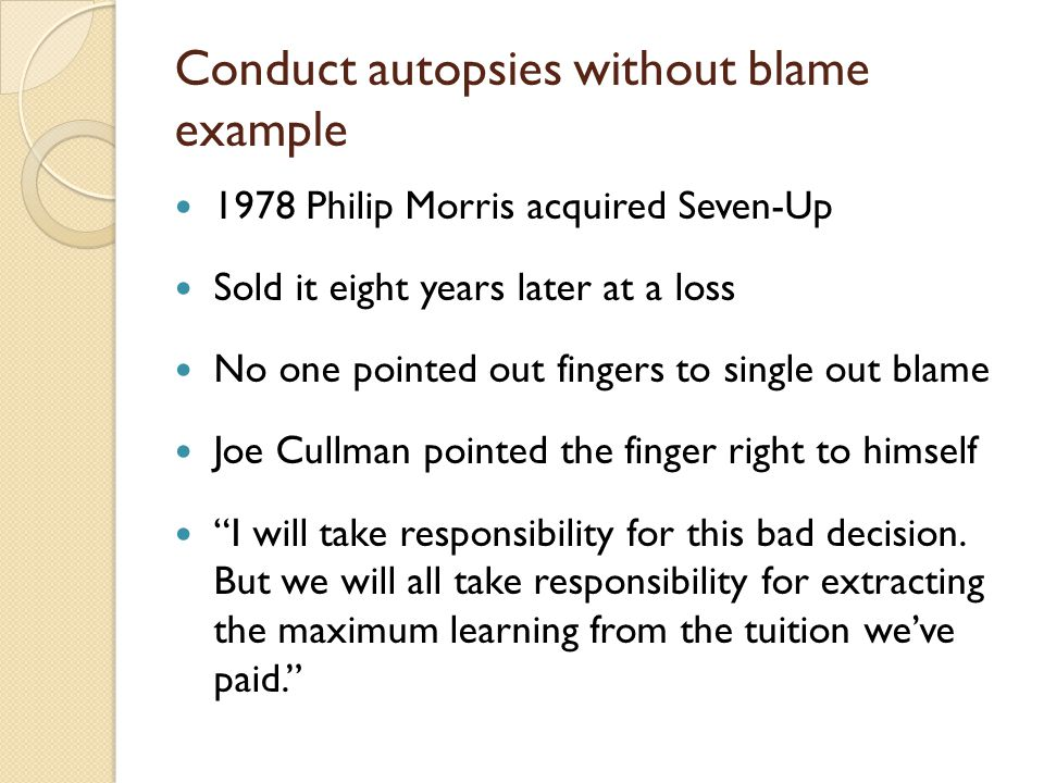 Conduct autopsies without blame example 1978 Philip Morris acquired Seven-Up Sold it eight years later at a loss No one pointed out fingers to single out blame Joe Cullman pointed the finger right to himself I will take responsibility for this bad decision.