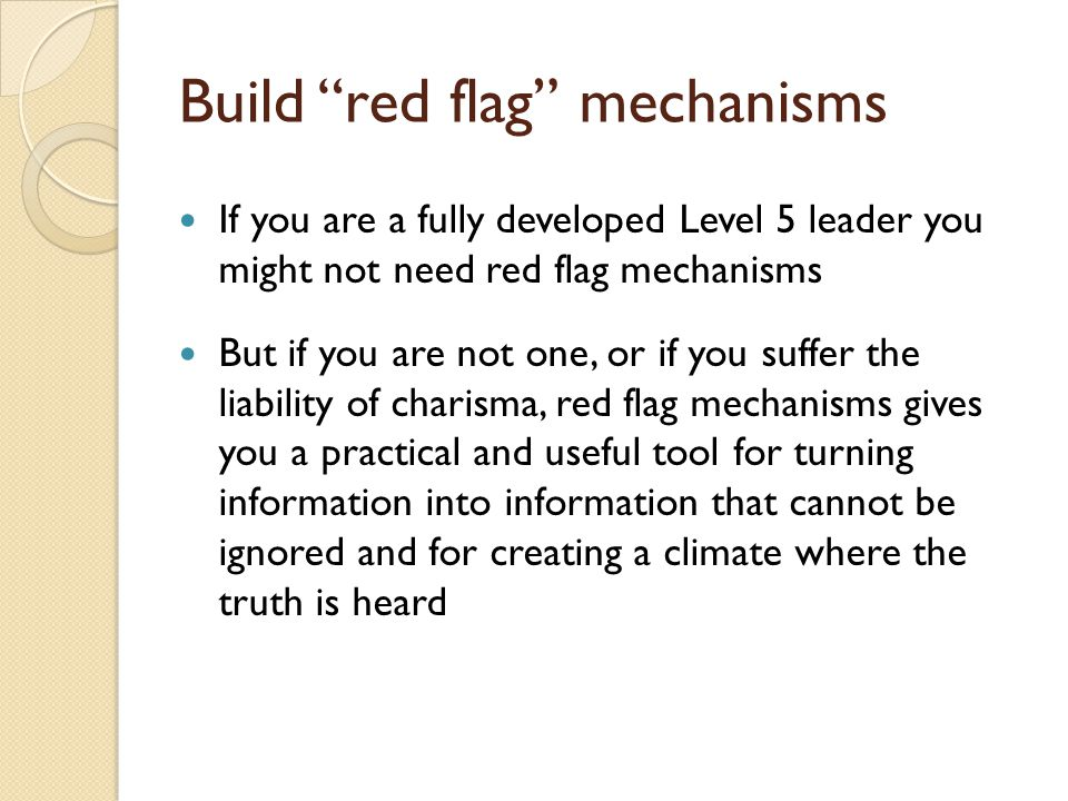 Build red flag mechanisms If you are a fully developed Level 5 leader you might not need red flag mechanisms But if you are not one, or if you suffer the liability of charisma, red flag mechanisms gives you a practical and useful tool for turning information into information that cannot be ignored and for creating a climate where the truth is heard