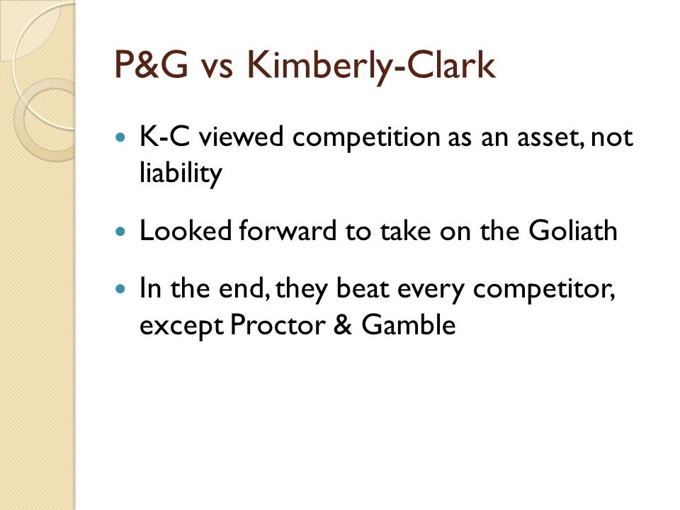 P&G vs Kimberly-Clark K-C viewed competition as an asset, not liability Looked forward to take on the Goliath In the end, they beat every competitor, except Proctor & Gamble