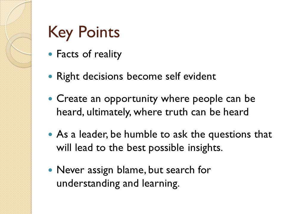 Key Points Facts of reality Right decisions become self evident Create an opportunity where people can be heard, ultimately, where truth can be heard As a leader, be humble to ask the questions that will lead to the best possible insights.
