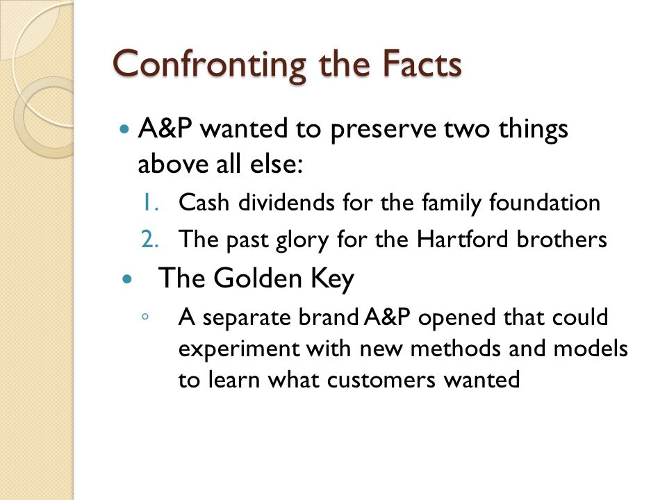 Confronting the Facts A&P wanted to preserve two things above all else: 1.Cash dividends for the family foundation 2.The past glory for the Hartford brothers The Golden Key ◦ A separate brand A&P opened that could experiment with new methods and models to learn what customers wanted