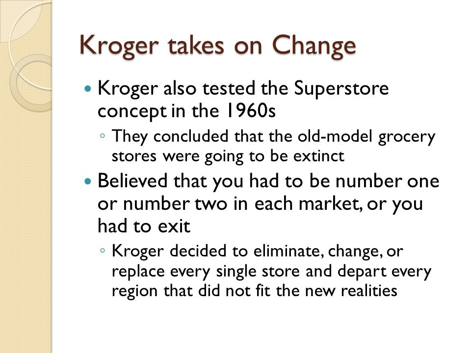 Kroger takes on Change Kroger also tested the Superstore concept in the 1960s ◦ They concluded that the old-model grocery stores were going to be extinct Believed that you had to be number one or number two in each market, or you had to exit ◦ Kroger decided to eliminate, change, or replace every single store and depart every region that did not fit the new realities