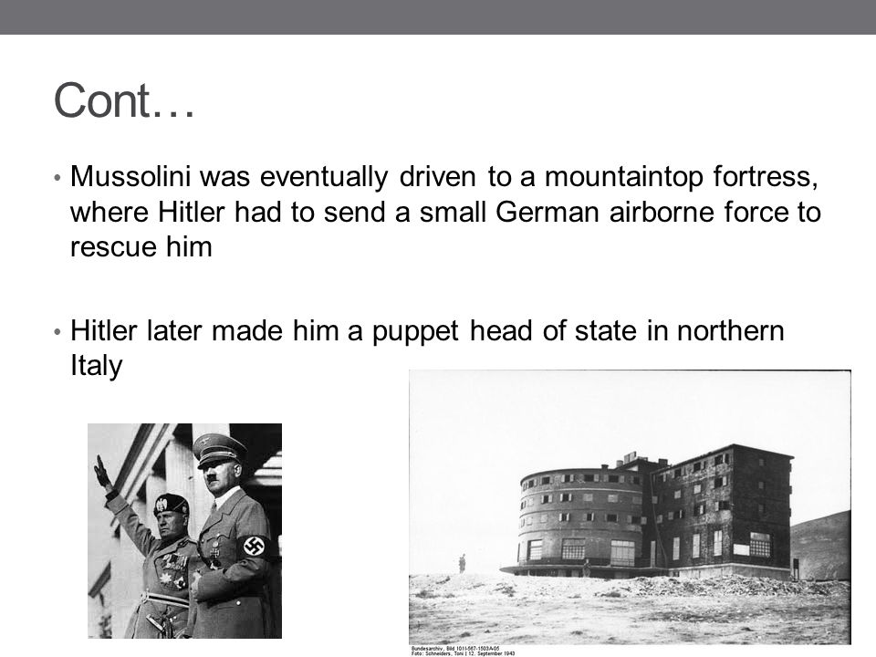 Cont… Mussolini was eventually driven to a mountaintop fortress, where Hitler had to send a small German airborne force to rescue him Hitler later mad