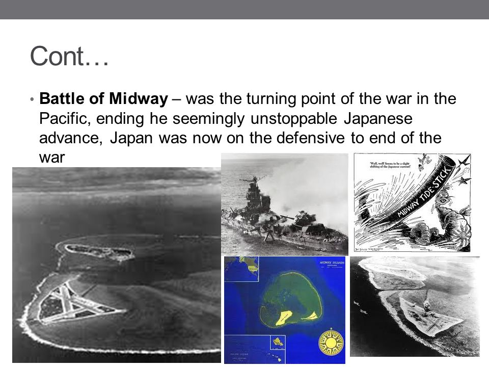 Cont… Battle of Midway – was the turning point of the war in the Pacific, ending he seemingly unstoppable Japanese advance, Japan was now on the defen