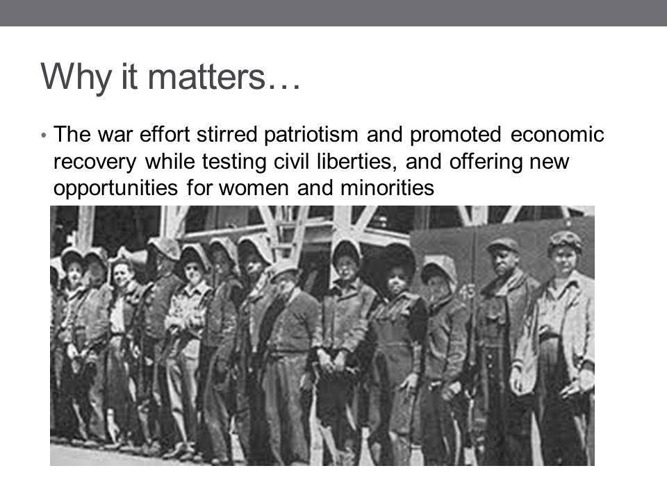 Why it matters… The war effort stirred patriotism and promoted economic recovery while testing civil liberties, and offering new opportunities for wom
