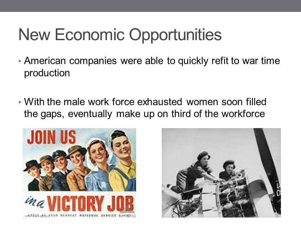 New Economic Opportunities American companies were able to quickly refit to war time production With the male work force exhausted women soon filled t