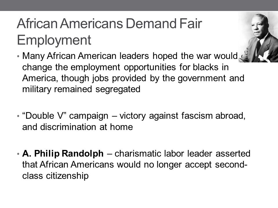 African Americans Demand Fair Employment Many African American leaders hoped the war would change the employment opportunities for blacks in America,